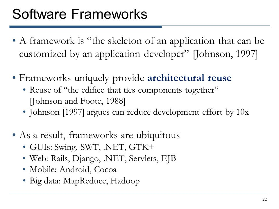 "Software Frameworks A framework is ""the skeleton of an application that can be customized by an application developer"" [Johnson, 1997] Frameworks uniq"