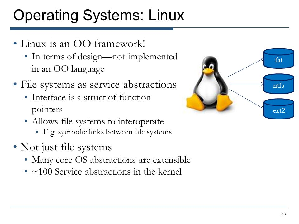 Operating Systems: Linux Linux is an OO framework! In terms of design—not implemented in an OO language File systems as service abstractions Interface
