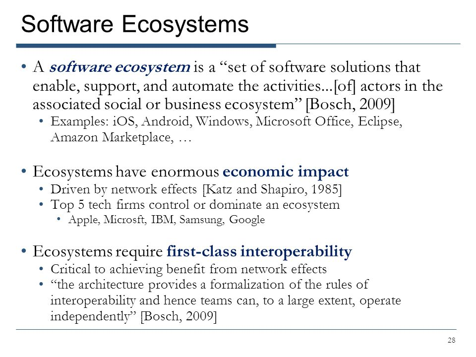 Software Ecosystems A software ecosystem is a set of software solutions that enable, support, and automate the activities...[of] actors in the associated social or business ecosystem [Bosch, 2009] Examples: iOS, Android, Windows, Microsoft Office, Eclipse, Amazon Marketplace, … Ecosystems have enormous economic impact Driven by network effects [Katz and Shapiro, 1985] Top 5 tech firms control or dominate an ecosystem Apple, Microsft, IBM, Samsung, Google Ecosystems require first-class interoperability Critical to achieving benefit from network effects the architecture provides a formalization of the rules of interoperability and hence teams can, to a large extent, operate independently [Bosch, 2009] 28