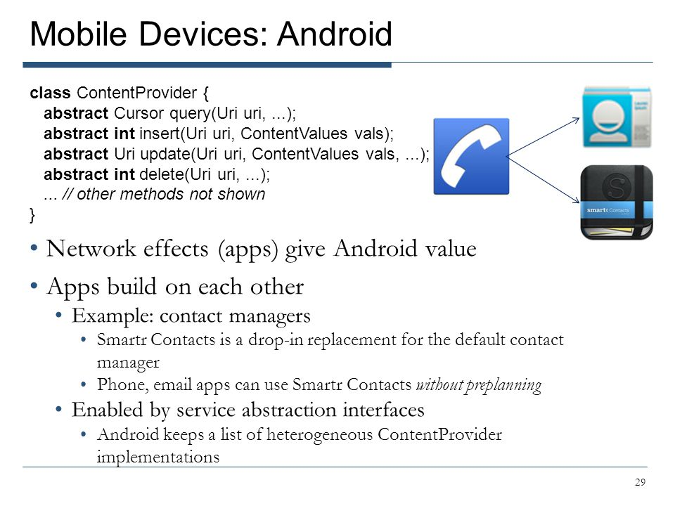 Mobile Devices: Android Network effects (apps) give Android value Apps build on each other Example: contact managers Smartr Contacts is a drop-in repl