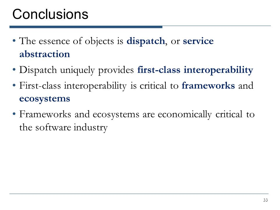 Conclusions The essence of objects is dispatch, or service abstraction Dispatch uniquely provides first-class interoperability First-class interoperab