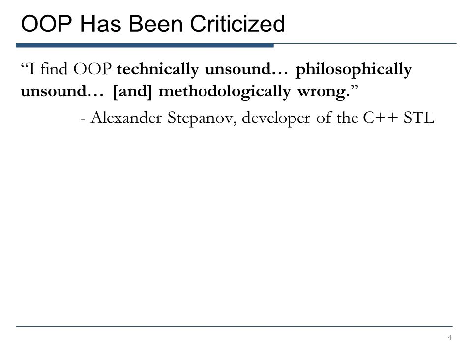 OOP Has Been Criticized I find OOP technically unsound… philosophically unsound… [and] methodologically wrong. - Alexander Stepanov, developer of the C++ STL 4