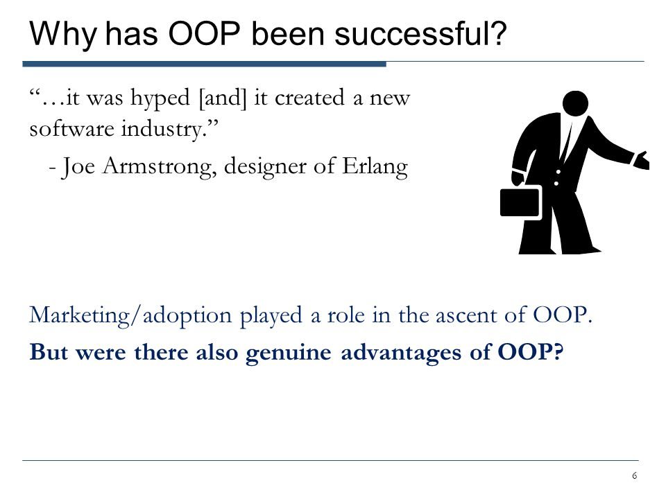 …it was hyped [and] it created a new software industry. - Joe Armstrong, designer of Erlang Marketing/adoption played a role in the ascent of OOP.
