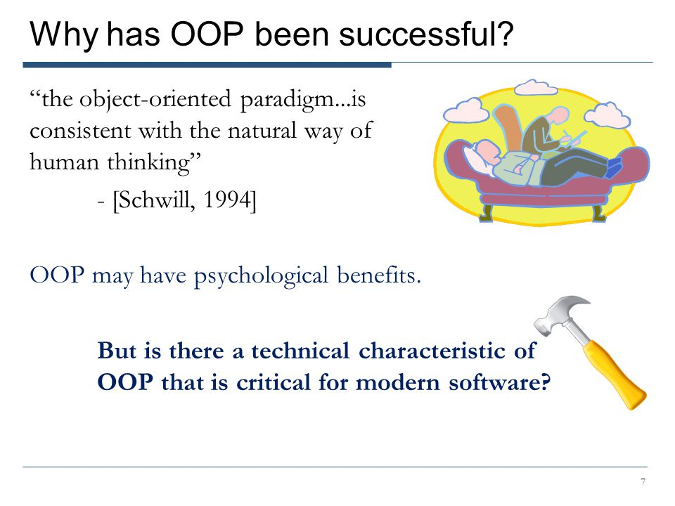 "Why has OOP been successful? ""the object-oriented paradigm...is consistent with the natural way of human thinking"" - [Schwill, 1994] OOP may have psyc"