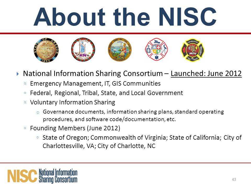  National Information Sharing Consortium – Launched: June 2012 ◦ Emergency Management, IT, GIS Communities ◦ Federal, Regional, Tribal, State, and Local Government ◦ Voluntary Information Sharing o Governance documents, information sharing plans, standard operating procedures, and software code/documentation, etc.