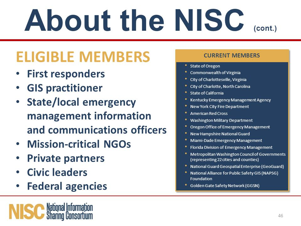 ELIGIBLE MEMBERS First responders GIS practitioner State/local emergency management information and communications officers Mission-critical NGOs Private partners Civic leaders Federal agencies 46 About the NISC (cont.) CURRENT MEMBERS State of Oregon Commonwealth of Virginia City of Charlottesville, Virginia City of Charlotte, North Carolina State of California Kentucky Emergency Management Agency New York City Fire Department American Red Cross Washington Military Department Oregon Office of Emergency Management New Hampshire National Guard Miami-Dade Emergency Management Florida Division of Emergency Management Metropolitan Washington Council of Governments (representing 22 cities and counties) National Guard Geospatial Enterprise (GeoGuard) National Alliance for Public Safety GIS (NAPSG) Foundation Golden Gate Safety Network (GGSN) State of Oregon Commonwealth of Virginia City of Charlottesville, Virginia City of Charlotte, North Carolina State of California Kentucky Emergency Management Agency New York City Fire Department American Red Cross Washington Military Department Oregon Office of Emergency Management New Hampshire National Guard Miami-Dade Emergency Management Florida Division of Emergency Management Metropolitan Washington Council of Governments (representing 22 cities and counties) National Guard Geospatial Enterprise (GeoGuard) National Alliance for Public Safety GIS (NAPSG) Foundation Golden Gate Safety Network (GGSN)