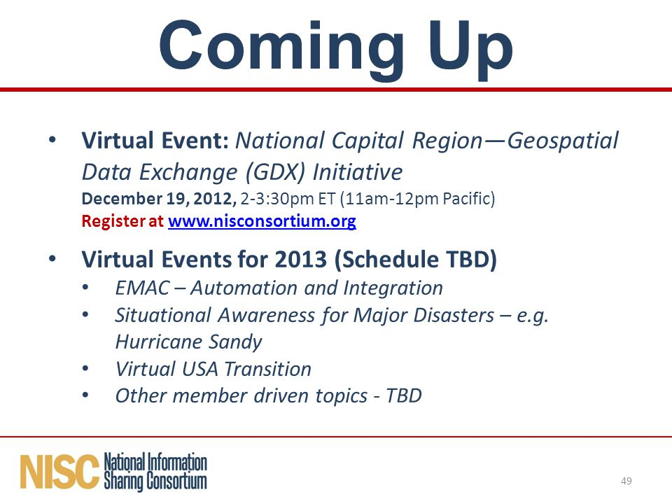 Virtual Event: National Capital Region—Geospatial Data Exchange (GDX) Initiative December 19, 2012, 2-3:30pm ET (11am-12pm Pacific) Register at www.nisconsortium.orgwww.nisconsortium.org Virtual Events for 2013 (Schedule TBD) EMAC – Automation and Integration Situational Awareness for Major Disasters – e.g.