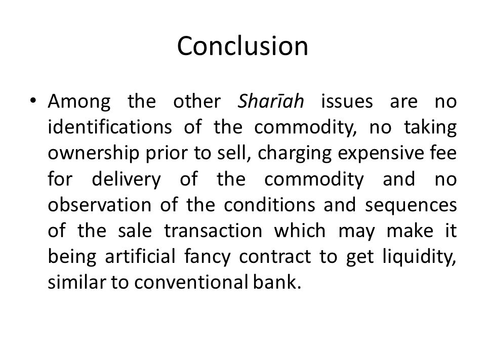 Conclusion Among the other Sharīah issues are no identifications of the commodity, no taking ownership prior to sell, charging expensive fee for delivery of the commodity and no observation of the conditions and sequences of the sale transaction which may make it being artificial fancy contract to get liquidity, similar to conventional bank.