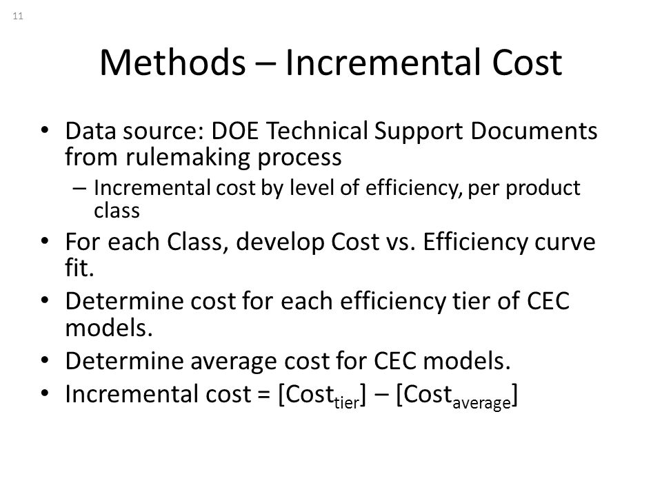 Methods – Incremental Cost 11 Data source: DOE Technical Support Documents from rulemaking process – Incremental cost by level of efficiency, per product class For each Class, develop Cost vs.