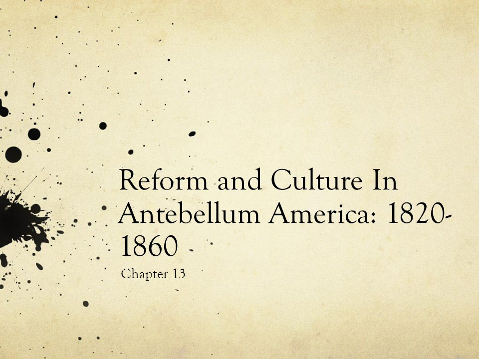 Reform and Culture In Antebellum America: 1820- 1860 Chapter 13