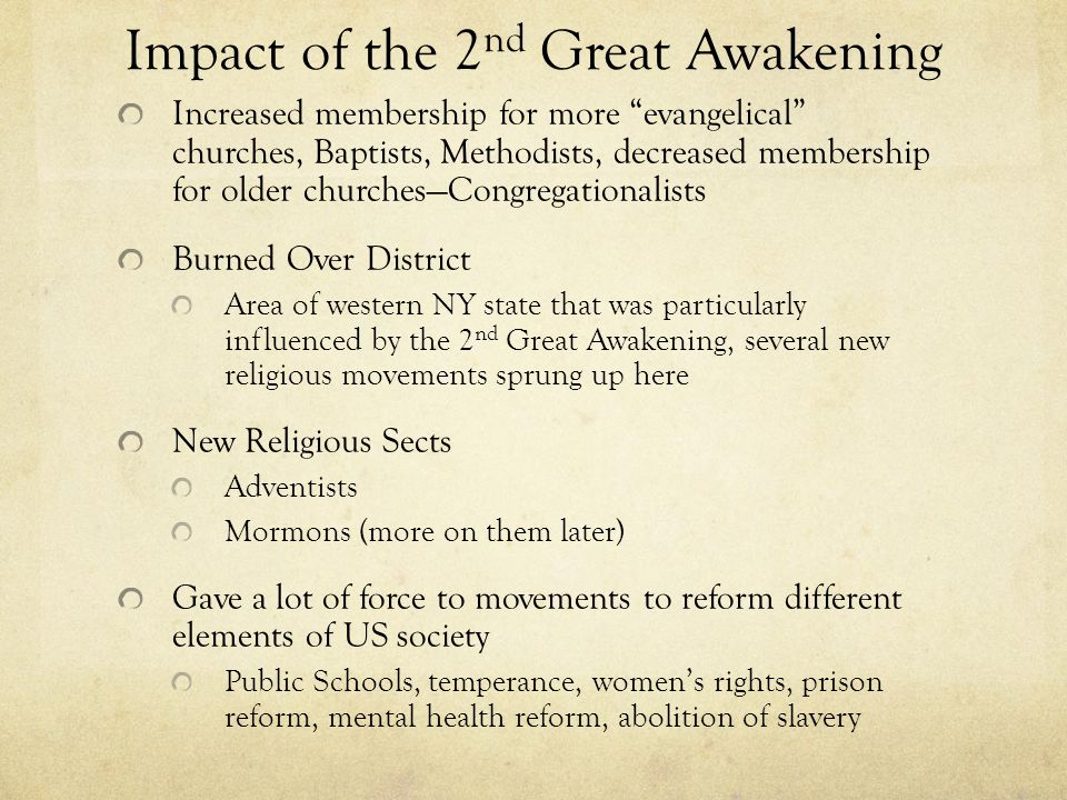 Impact of the 2 nd Great Awakening Increased membership for more evangelical churches, Baptists, Methodists, decreased membership for older churches—Congregationalists Burned Over District Area of western NY state that was particularly influenced by the 2 nd Great Awakening, several new religious movements sprung up here New Religious Sects Adventists Mormons (more on them later) Gave a lot of force to movements to reform different elements of US society Public Schools, temperance, women's rights, prison reform, mental health reform, abolition of slavery