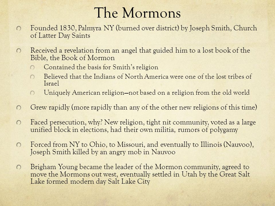 The Mormons Founded 1830, Palmyra NY (burned over district) by Joseph Smith, Church of Latter Day Saints Received a revelation from an angel that guided him to a lost book of the Bible, the Book of Mormon Contained the basis for Smith's religion Believed that the Indians of North America were one of the lost tribes of Israel Uniquely American religion—not based on a religion from the old world Grew rapidly (more rapidly than any of the other new religions of this time) Faced persecution, why.