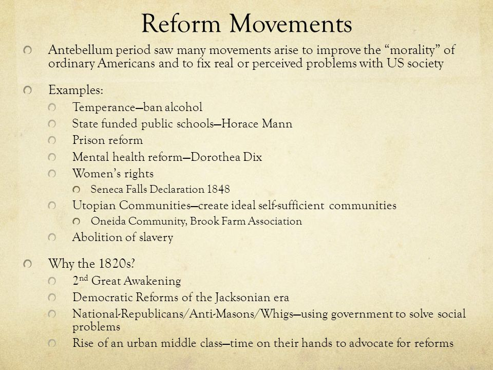 Reform Movements Antebellum period saw many movements arise to improve the morality of ordinary Americans and to fix real or perceived problems with US society Examples: Temperance—ban alcohol State funded public schools—Horace Mann Prison reform Mental health reform—Dorothea Dix Women's rights Seneca Falls Declaration 1848 Utopian Communities—create ideal self-sufficient communities Oneida Community, Brook Farm Association Abolition of slavery Why the 1820s.