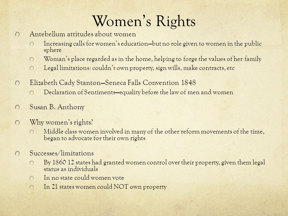 Women's Rights Antebellum attitudes about women Increasing calls for women's education—but no role given to women in the public sphere Woman's place r