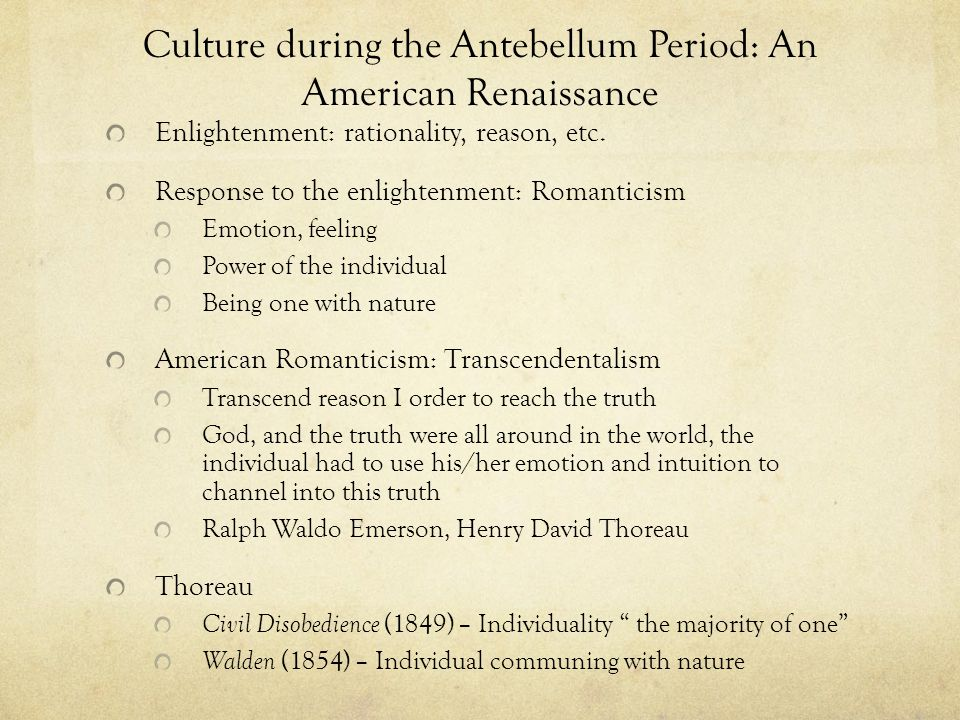 Culture during the Antebellum Period: An American Renaissance Enlightenment: rationality, reason, etc. Response to the enlightenment: Romanticism Emot