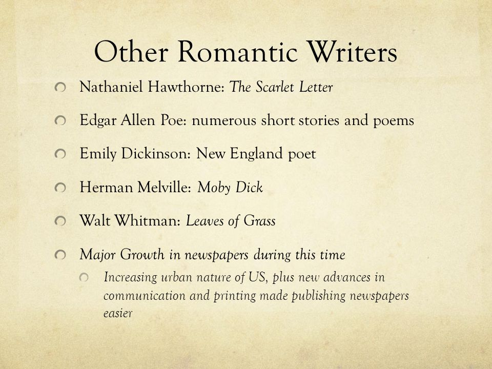 Other Romantic Writers Nathaniel Hawthorne: The Scarlet Letter Edgar Allen Poe: numerous short stories and poems Emily Dickinson: New England poet Her