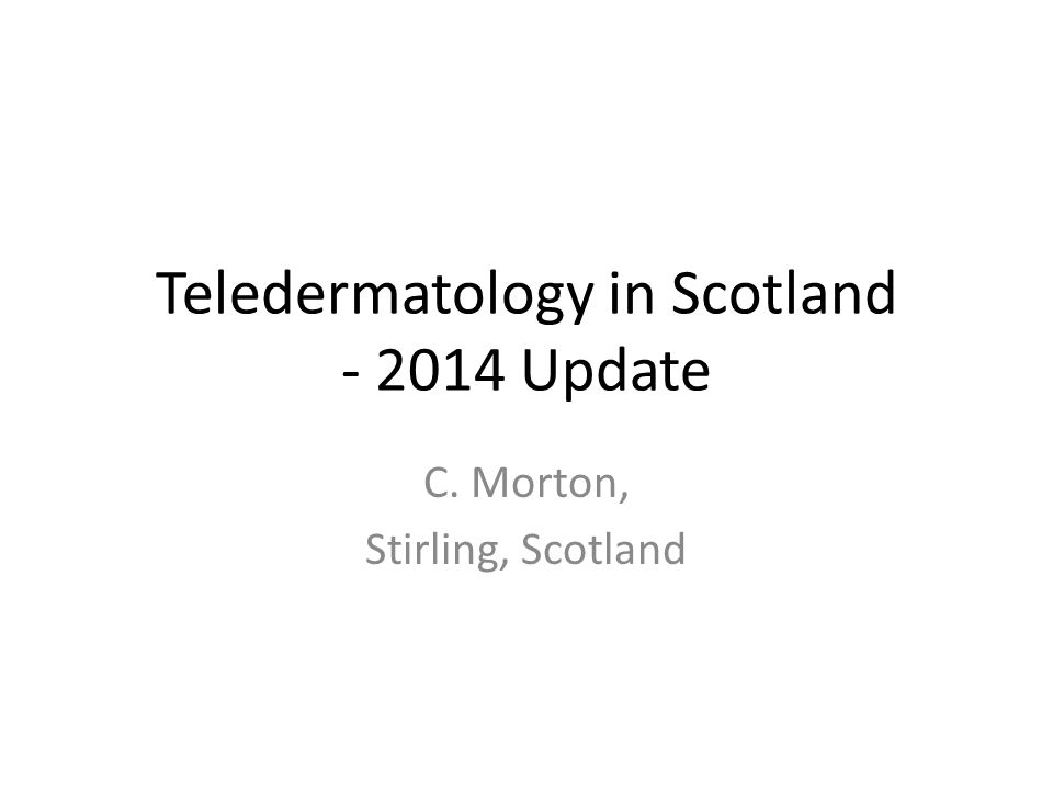 Teledermatology in Scotland - 2014 Update C. Morton, Stirling, Scotland