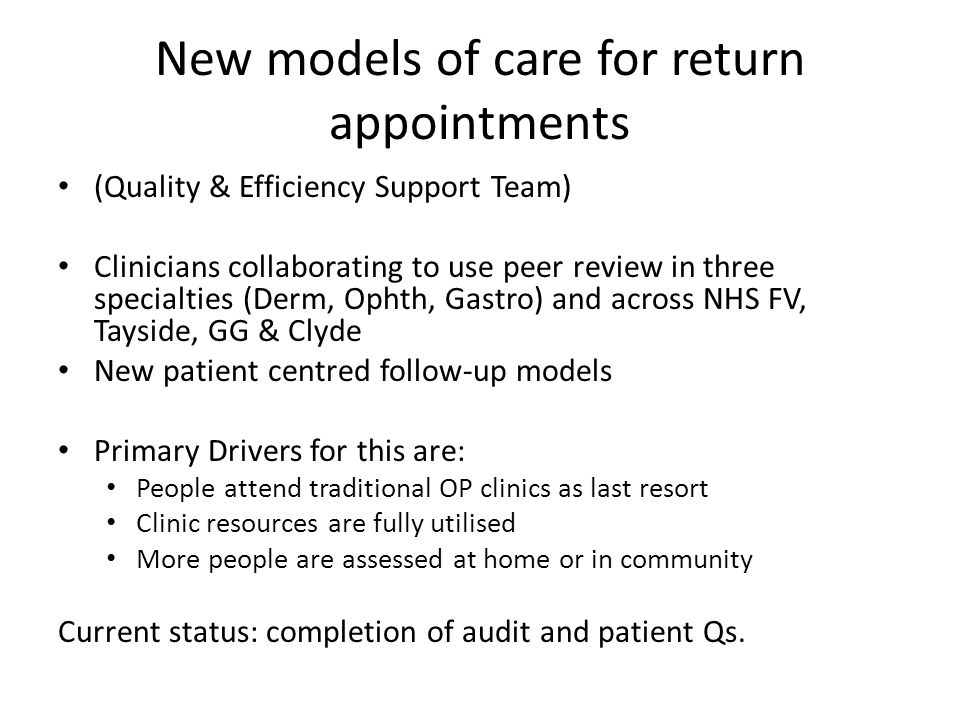 New models of care for return appointments (Quality & Efficiency Support Team) Clinicians collaborating to use peer review in three specialties (Derm, Ophth, Gastro) and across NHS FV, Tayside, GG & Clyde New patient centred follow-up models Primary Drivers for this are: People attend traditional OP clinics as last resort Clinic resources are fully utilised More people are assessed at home or in community Current status: completion of audit and patient Qs.