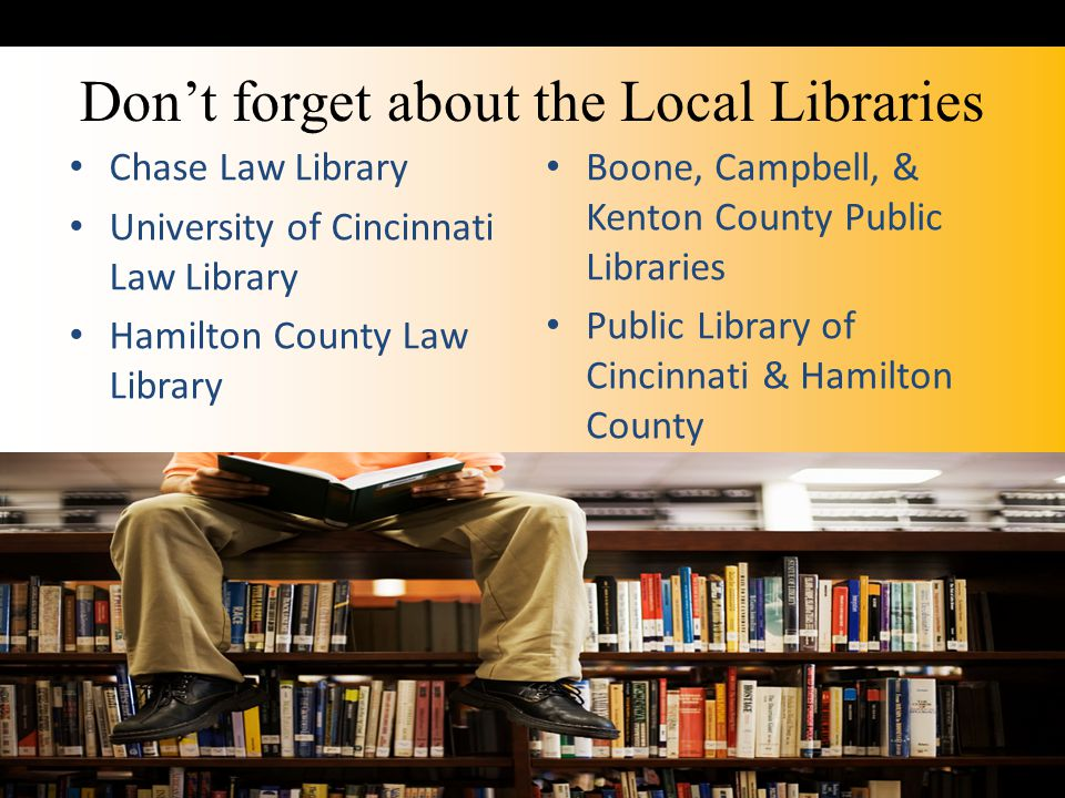 Don't forget about the Local Libraries Chase Law Library University of Cincinnati Law Library Hamilton County Law Library Boone, Campbell, & Kenton County Public Libraries Public Library of Cincinnati & Hamilton County