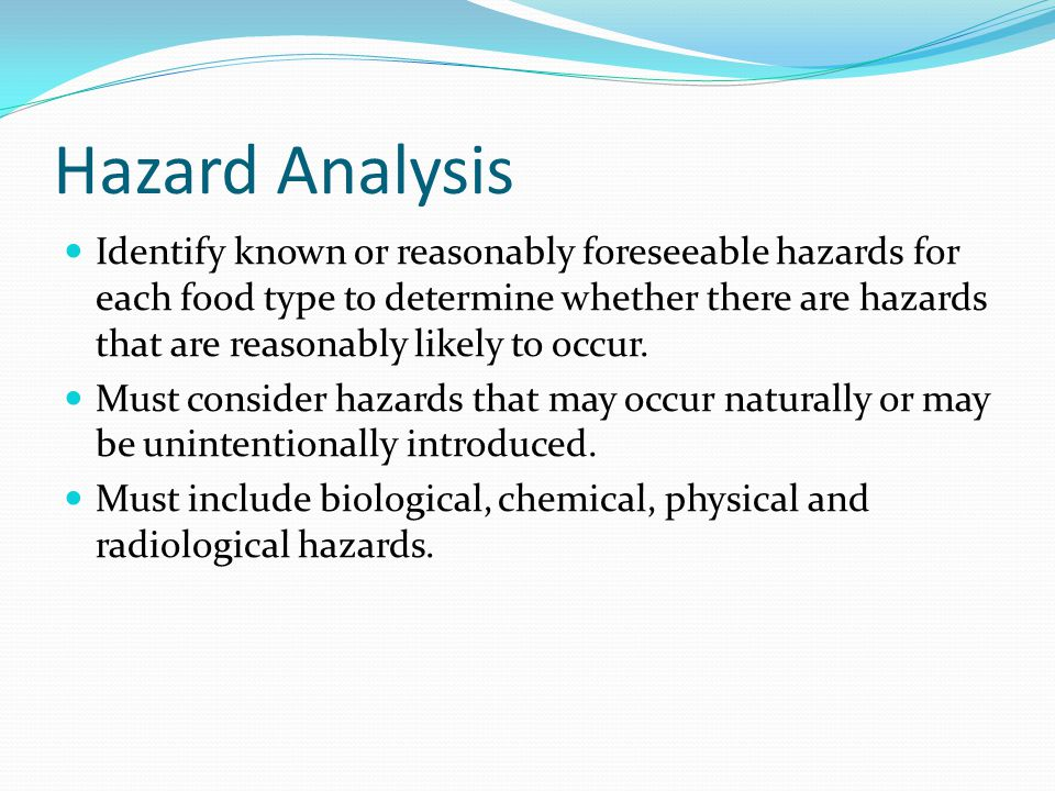Hazard Analysis Identify known or reasonably foreseeable hazards for each food type to determine whether there are hazards that are reasonably likely to occur.