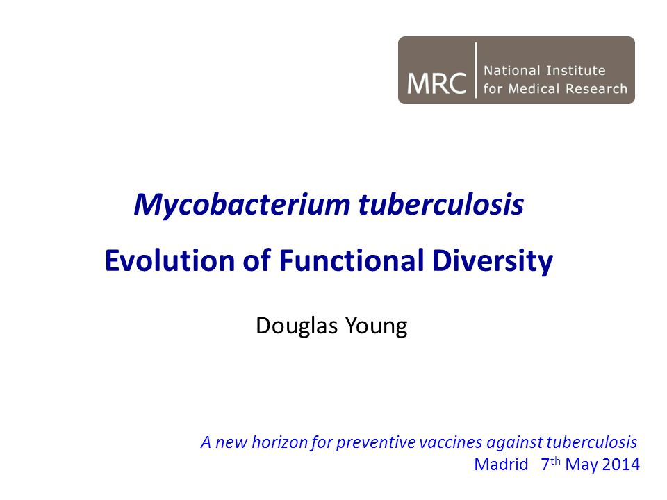 Douglas Young A new horizon for preventive vaccines against tuberculosis Madrid7 th May 2014 Mycobacterium tuberculosis Evolution of Functional Diversity