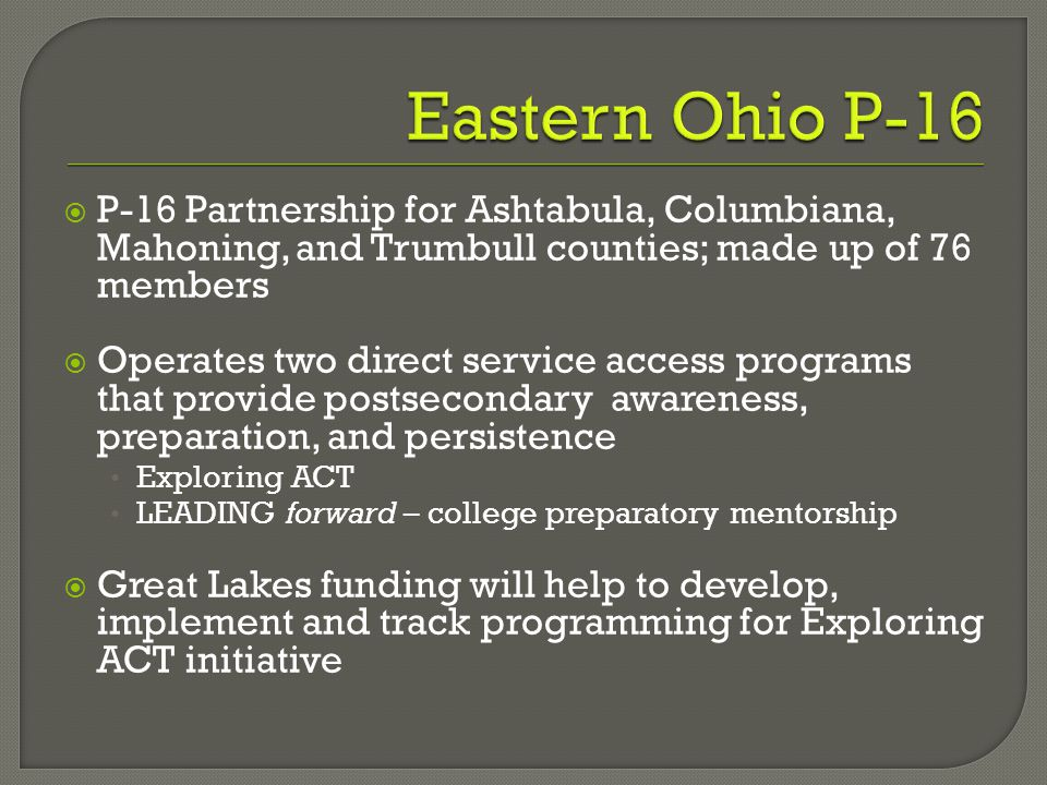  P-16 Partnership for Ashtabula, Columbiana, Mahoning, and Trumbull counties; made up of 76 members  Operates two direct service access programs that provide postsecondary awareness, preparation, and persistence Exploring ACT LEADING forward – college preparatory mentorship  Great Lakes funding will help to develop, implement and track programming for Exploring ACT initiative