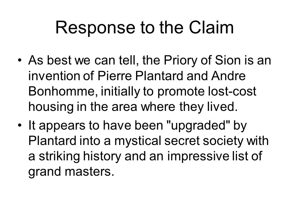 Response to the Claim As best we can tell, the Priory of Sion is an invention of Pierre Plantard and Andre Bonhomme, initially to promote lost-cost ho