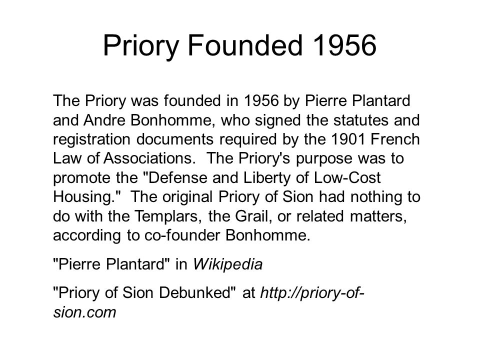 Priory Founded 1956 The Priory was founded in 1956 by Pierre Plantard and Andre Bonhomme, who signed the statutes and registration documents required