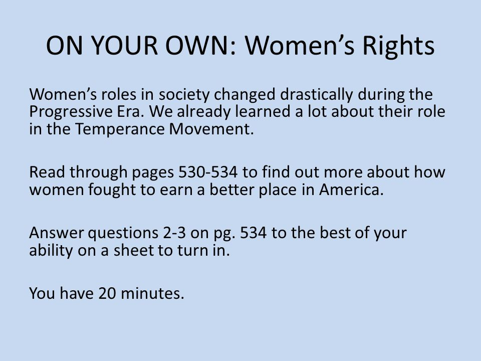 ON YOUR OWN: Women's Rights Women's roles in society changed drastically during the Progressive Era.