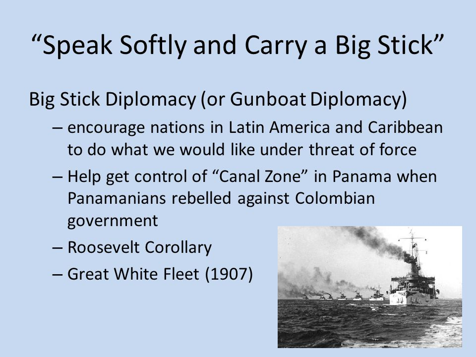 Speak Softly and Carry a Big Stick Big Stick Diplomacy (or Gunboat Diplomacy) – encourage nations in Latin America and Caribbean to do what we would like under threat of force – Help get control of Canal Zone in Panama when Panamanians rebelled against Colombian government – Roosevelt Corollary – Great White Fleet (1907)
