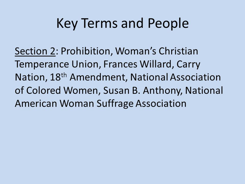 Key Terms and People Section 2: Prohibition, Woman's Christian Temperance Union, Frances Willard, Carry Nation, 18 th Amendment, National Association of Colored Women, Susan B.