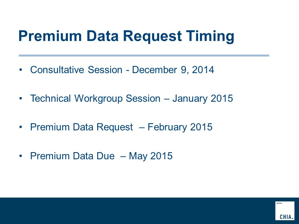 Premium Data Request Timing Consultative Session - December 9, 2014 Technical Workgroup Session – January 2015 Premium Data Request – February 2015 Premium Data Due – May 2015