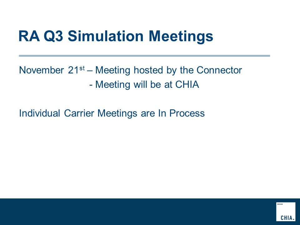 RA Q3 Simulation Meetings November 21 st – Meeting hosted by the Connector - Meeting will be at CHIA Individual Carrier Meetings are In Process