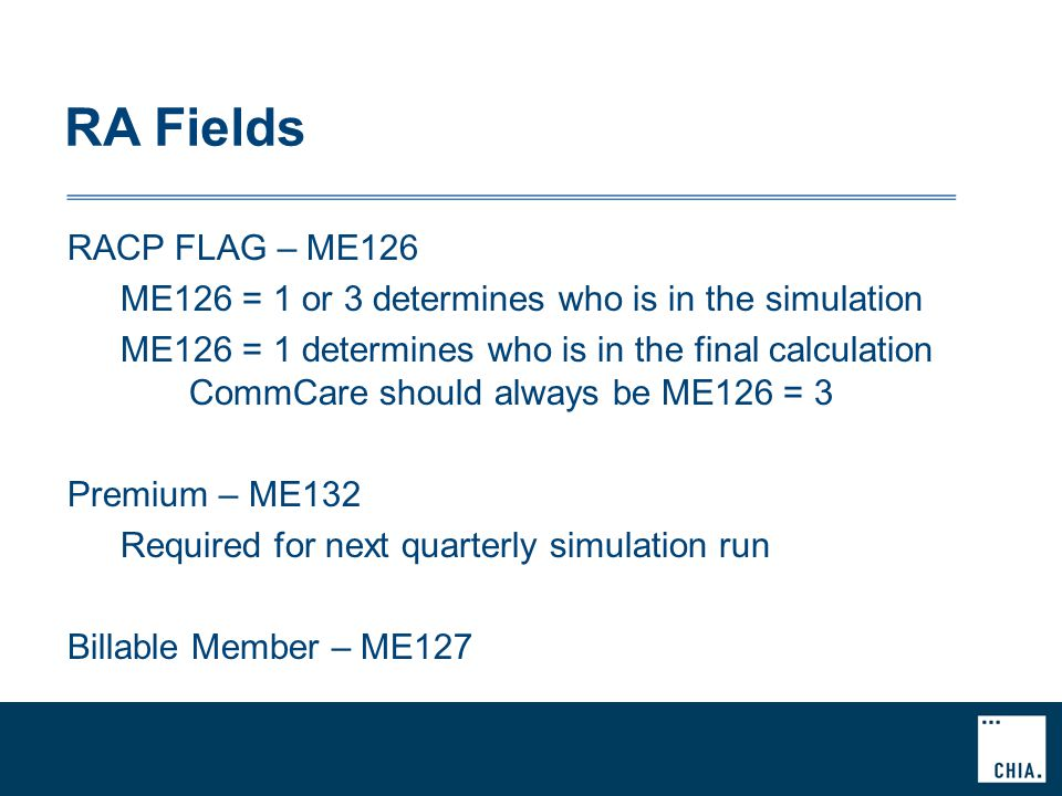 RA Fields RACP FLAG – ME126 ME126 = 1 or 3 determines who is in the simulation ME126 = 1 determines who is in the final calculation CommCare should always be ME126 = 3 Premium – ME132 Required for next quarterly simulation run Billable Member – ME127