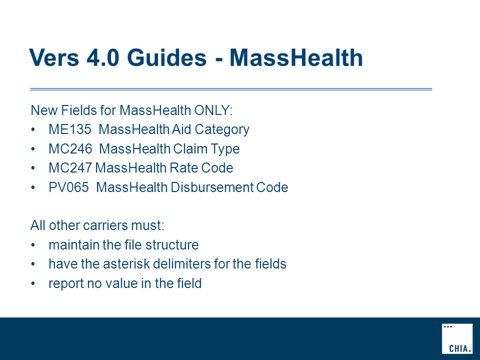 Vers 4.0 Guides - MassHealth New Fields for MassHealth ONLY: ME135 MassHealth Aid Category MC246 MassHealth Claim Type MC247 MassHealth Rate Code PV065 MassHealth Disbursement Code All other carriers must: maintain the file structure have the asterisk delimiters for the fields report no value in the field