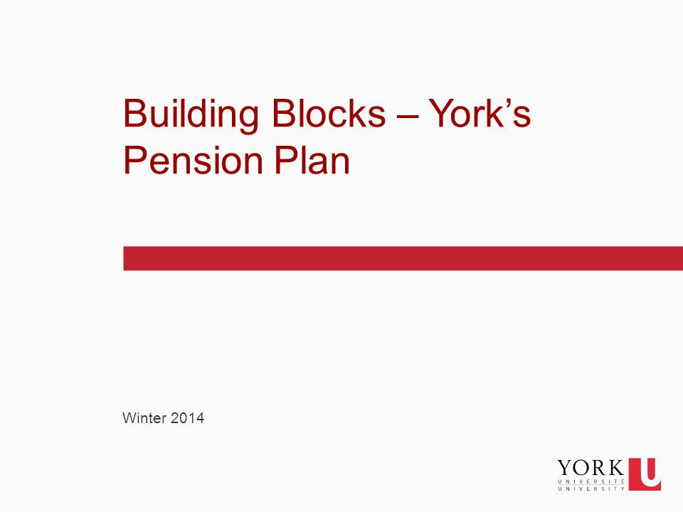 1 Winter 2014 Building Blocks – York's Pension Plan
