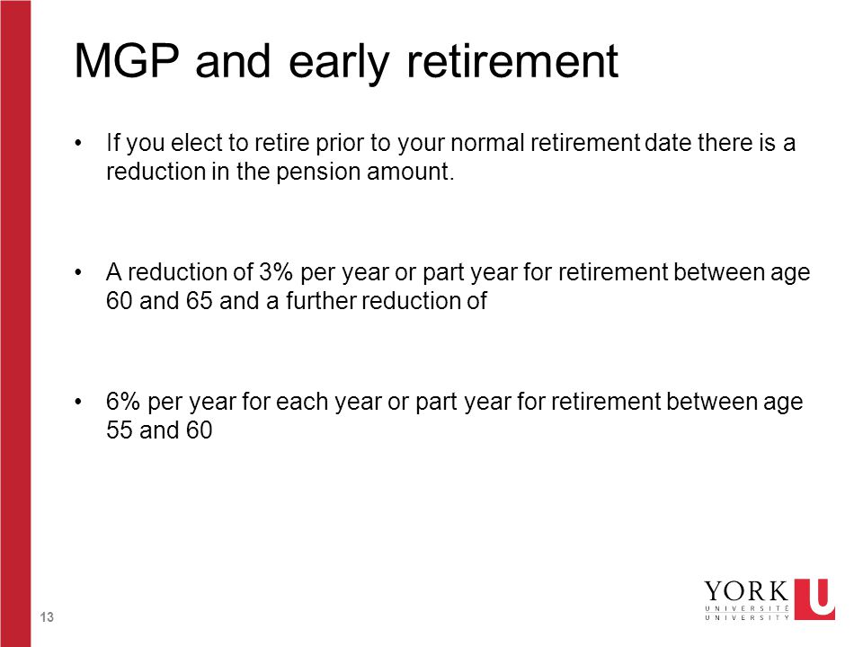 13 MGP and early retirement If you elect to retire prior to your normal retirement date there is a reduction in the pension amount. A reduction of 3%