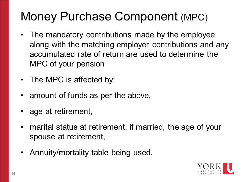 14 Money Purchase Component (MPC) The mandatory contributions made by the employee along with the matching employer contributions and any accumulated