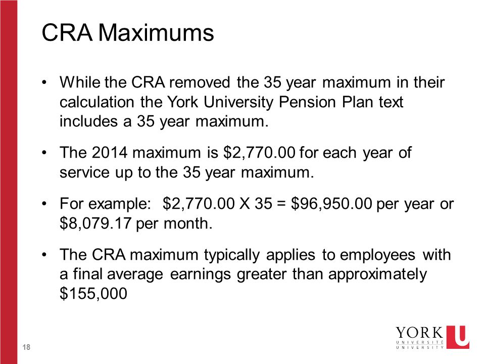18 CRA Maximums While the CRA removed the 35 year maximum in their calculation the York University Pension Plan text includes a 35 year maximum. The 2