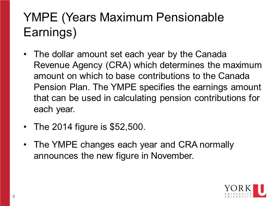 5 YMPE (Years Maximum Pensionable Earnings) The dollar amount set each year by the Canada Revenue Agency (CRA) which determines the maximum amount on