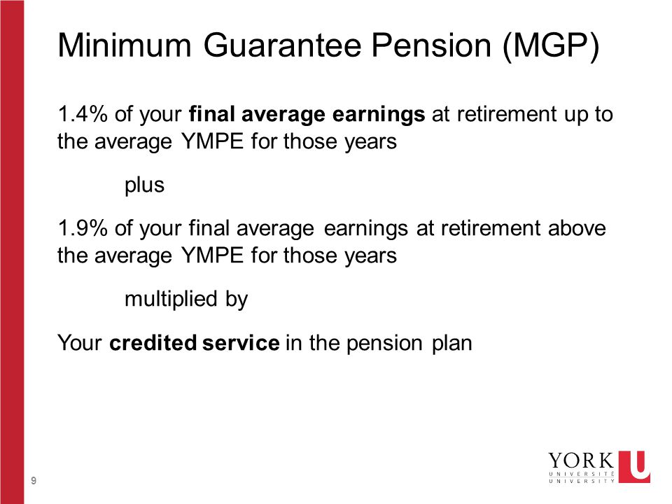 9 Minimum Guarantee Pension (MGP) 1.4% of your final average earnings at retirement up to the average YMPE for those years plus 1.9% of your final ave