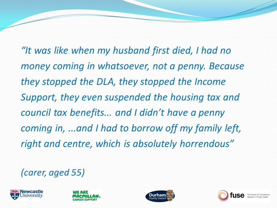 """It was like when my husband first died, I had no money coming in whatsoever, not a penny. Because they stopped the DLA, they stopped the Income Suppo"