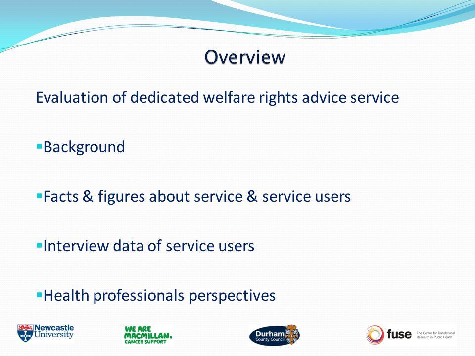 Evaluation of dedicated welfare rights advice service  Background  Facts & figures about service & service users  Interview data of service users  Health professionals perspectives