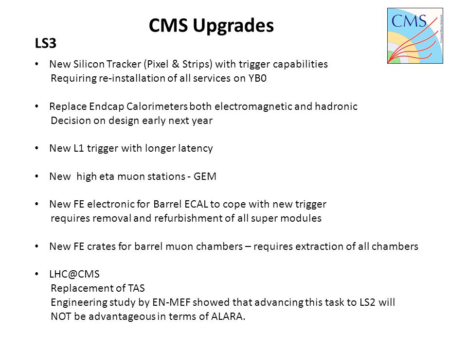 CMS Upgrades LS3 New Silicon Tracker (Pixel & Strips) with trigger capabilities Requiring re-installation of all services on YB0 Replace Endcap Calori