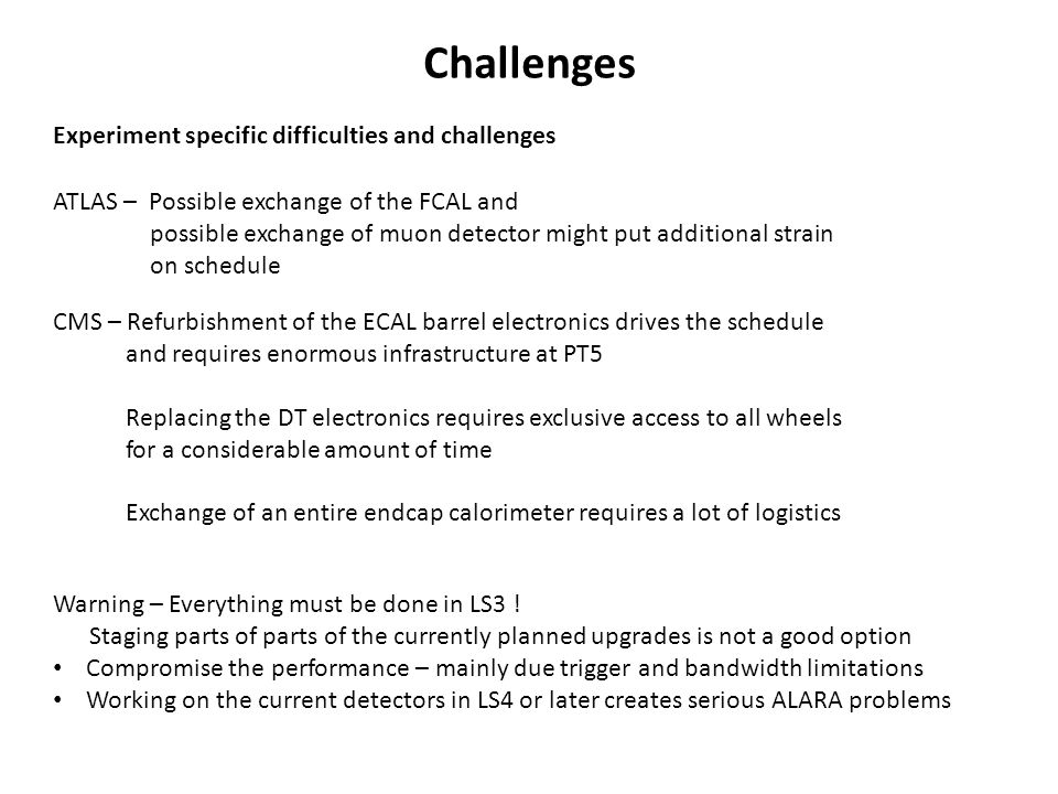 Challenges Experiment specific difficulties and challenges ATLAS – Possible exchange of the FCAL and possible exchange of muon detector might put additional strain on schedule CMS – Refurbishment of the ECAL barrel electronics drives the schedule and requires enormous infrastructure at PT5 Replacing the DT electronics requires exclusive access to all wheels for a considerable amount of time Exchange of an entire endcap calorimeter requires a lot of logistics Warning – Everything must be done in LS3 .
