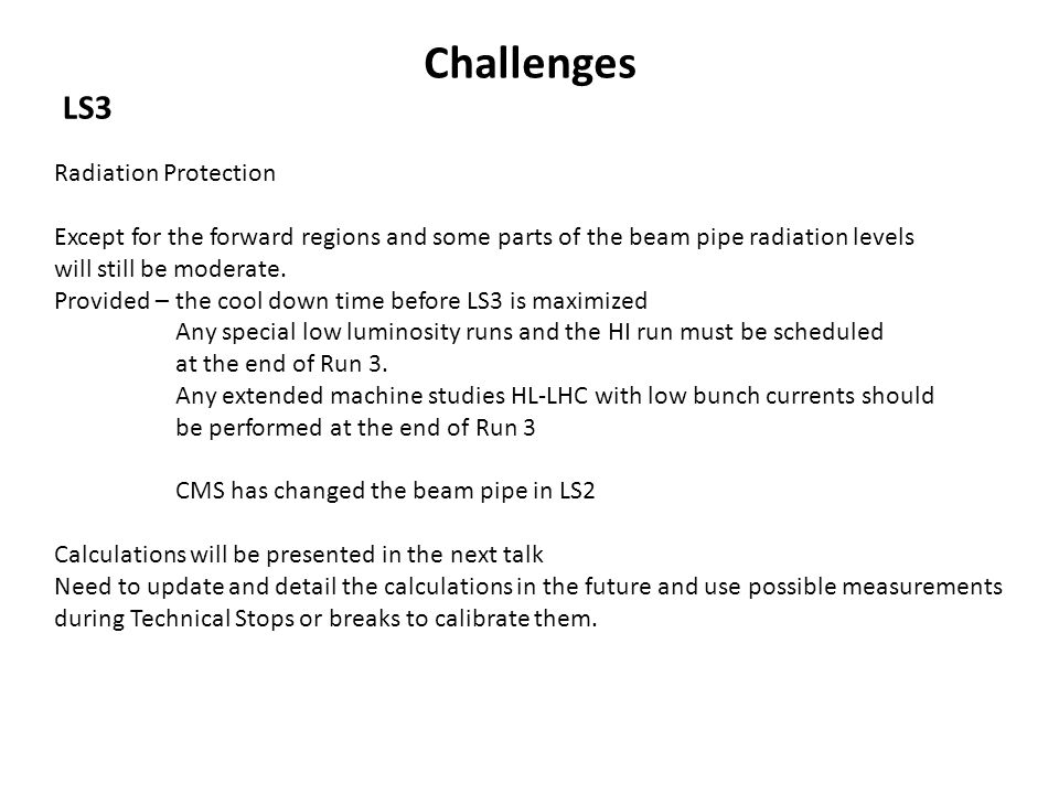 Challenges LS3 Radiation Protection Except for the forward regions and some parts of the beam pipe radiation levels will still be moderate. Provided –