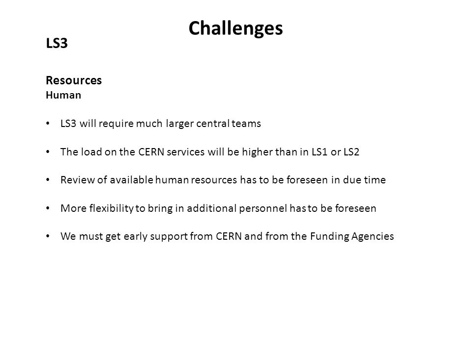 Challenges LS3 Resources Human LS3 will require much larger central teams The load on the CERN services will be higher than in LS1 or LS2 Review of available human resources has to be foreseen in due time More flexibility to bring in additional personnel has to be foreseen We must get early support from CERN and from the Funding Agencies