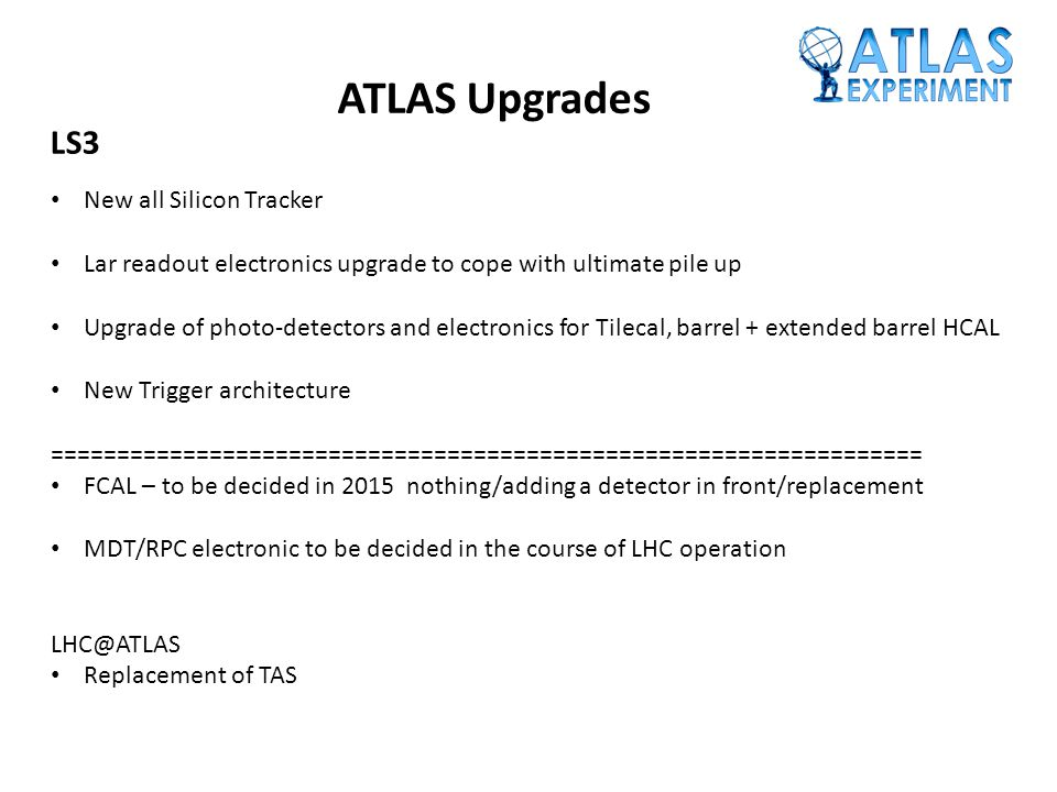 ATLAS Upgrades LS3 New all Silicon Tracker Lar readout electronics upgrade to cope with ultimate pile up Upgrade of photo-detectors and electronics for Tilecal, barrel + extended barrel HCAL New Trigger architecture ================================================================== FCAL – to be decided in 2015 nothing/adding a detector in front/replacement MDT/RPC electronic to be decided in the course of LHC operation LHC@ATLAS Replacement of TAS