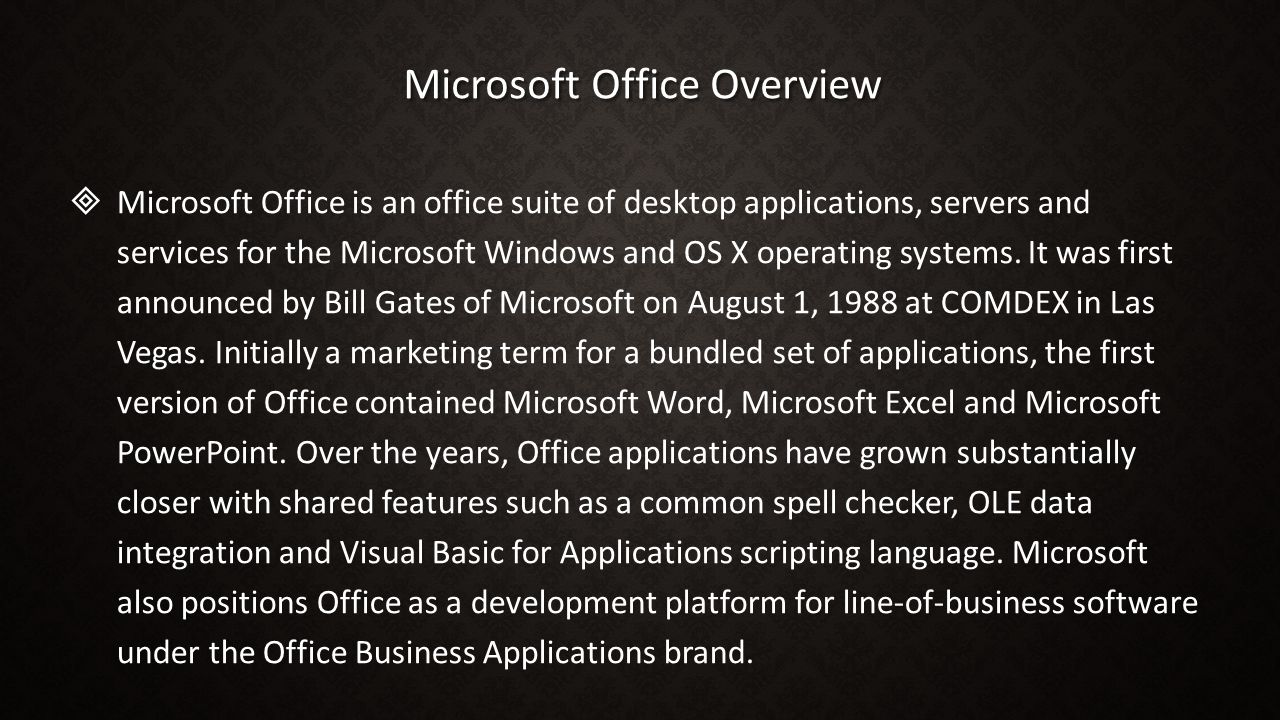 Microsoft Office Overview   Microsoft Office is an office suite of desktop applications, servers and services for the Microsoft Windows and OS X ope
