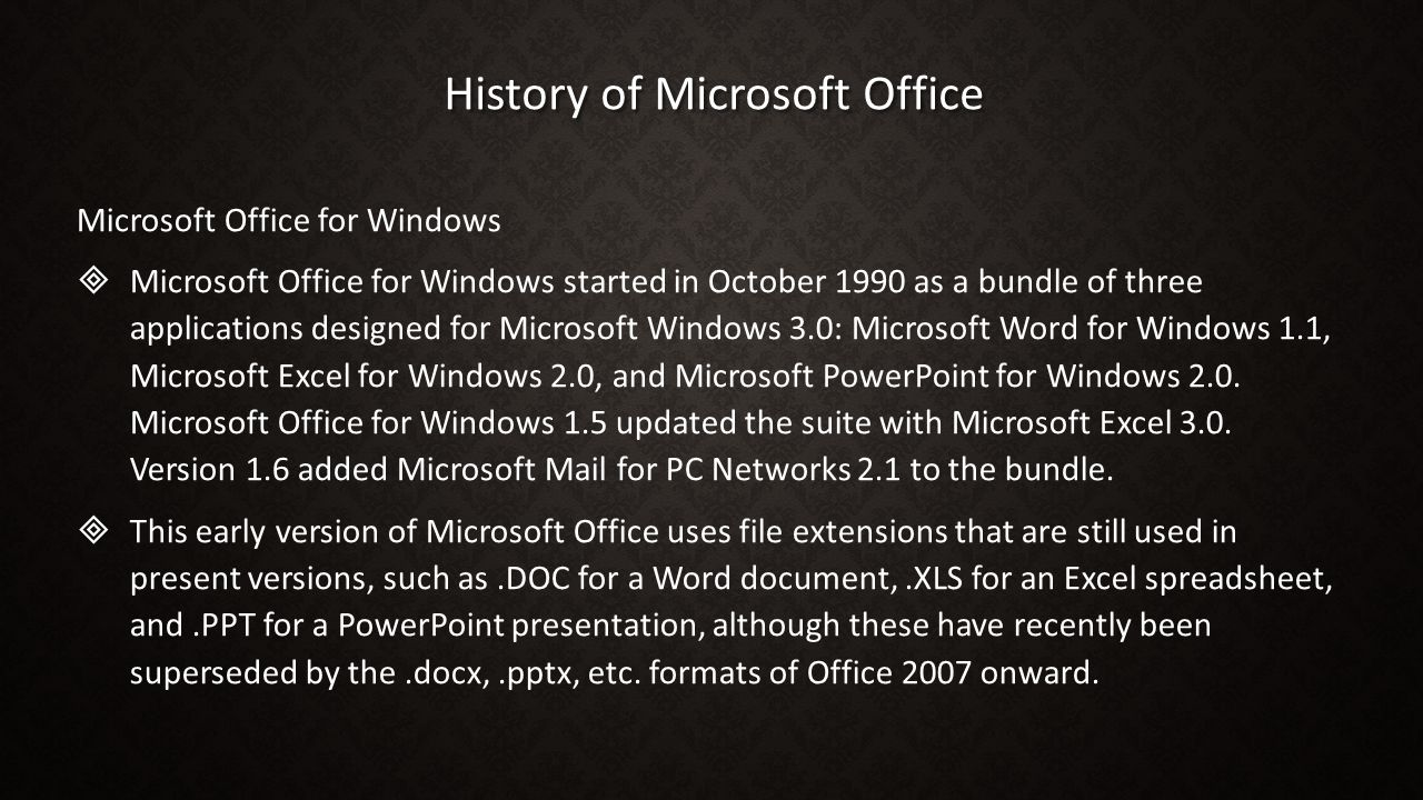 History of Microsoft Office Microsoft Office for Windows   Microsoft Office for Windows started in October 1990 as a bundle of three applications designed for Microsoft Windows 3.0: Microsoft Word for Windows 1.1, Microsoft Excel for Windows 2.0, and Microsoft PowerPoint for Windows 2.0.